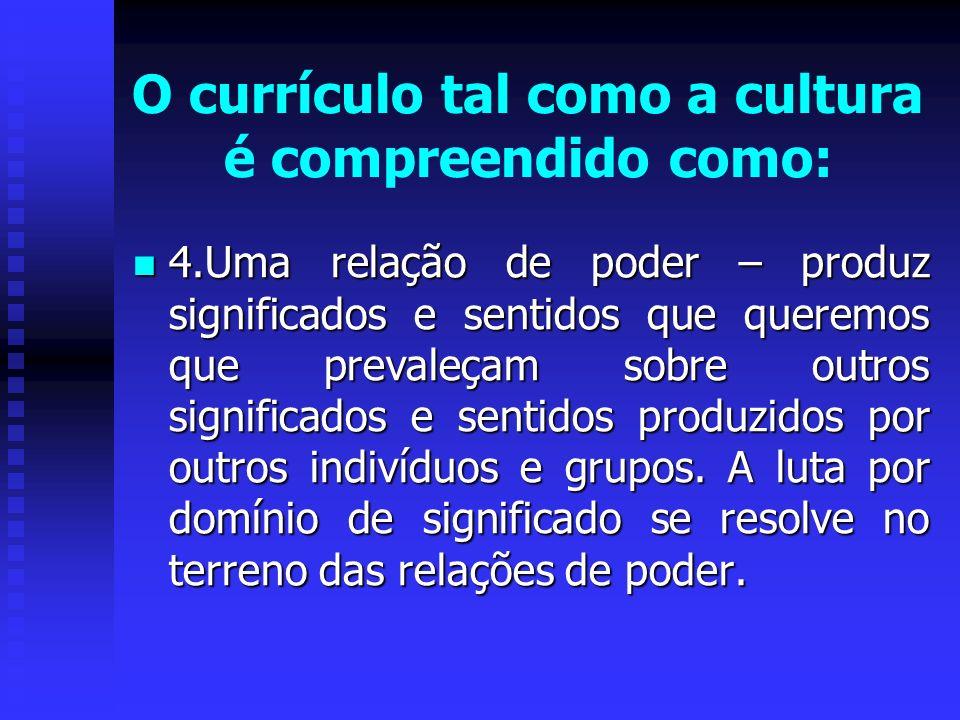 O currículo tal como a cultura é compreendido como: 4.Uma relação de poder – produz significados e sentidos que queremos que prevaleçam sobre outros s
