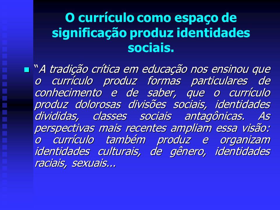 O currículo como espaço de significação produz identidades sociais. A tradição crítica em educação nos ensinou que o currículo produz formas particula