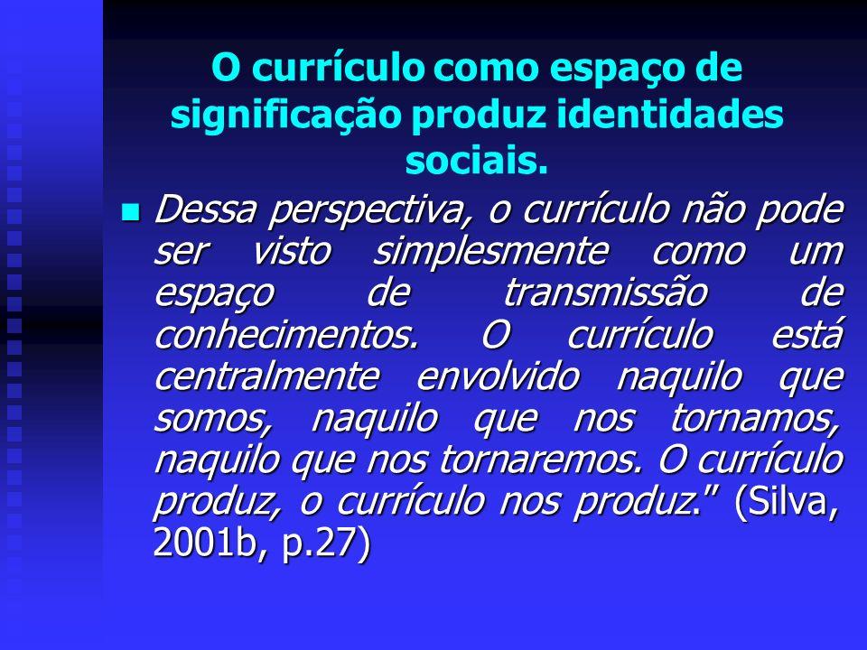 O currículo como espaço de significação produz identidades sociais. Dessa perspectiva, o currículo não pode ser visto simplesmente como um espaço de t