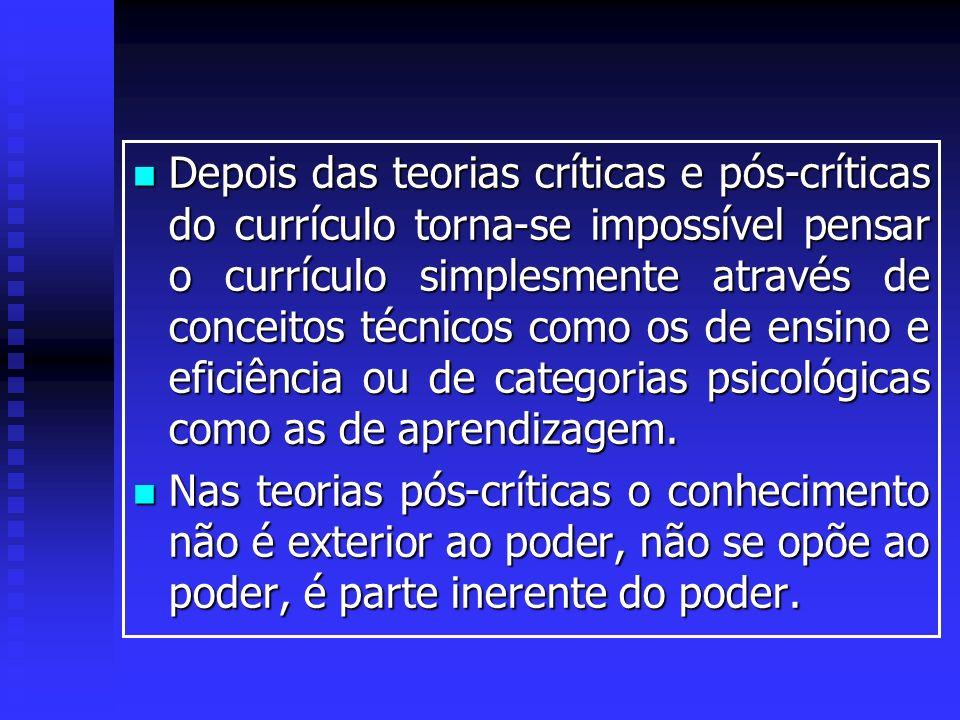Depois das teorias críticas e pós-críticas do currículo torna-se impossível pensar o currículo simplesmente através de conceitos técnicos como os de e