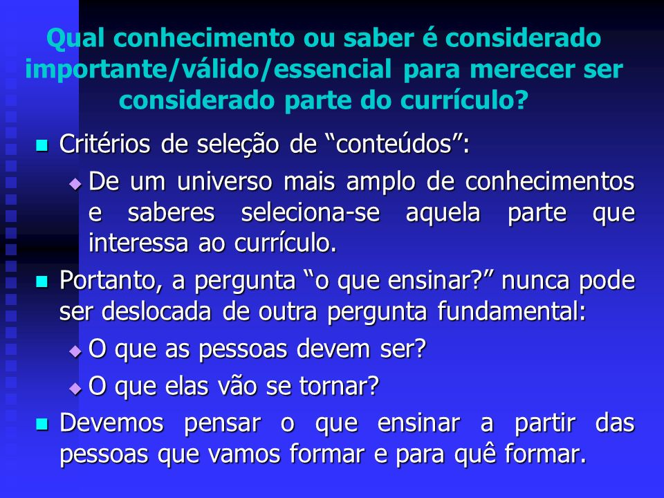 Qual conhecimento ou saber é considerado importante/válido/essencial para merecer ser considerado parte do currículo? Critérios de seleção de conteúdo