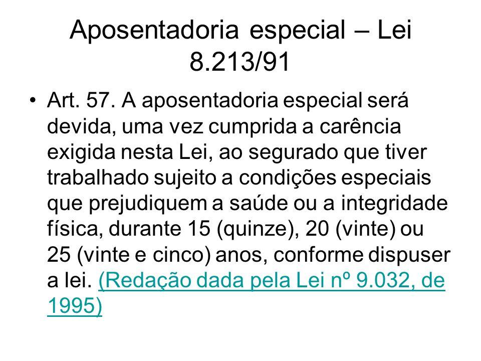 Aposentadoria especial – Lei 8.213/91 Art. 57. A aposentadoria especial será devida, uma vez cumprida a carência exigida nesta Lei, ao segurado que ti