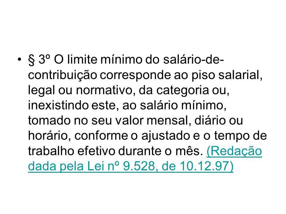 § 3º O limite mínimo do salário-de- contribuição corresponde ao piso salarial, legal ou normativo, da categoria ou, inexistindo este, ao salário mínim