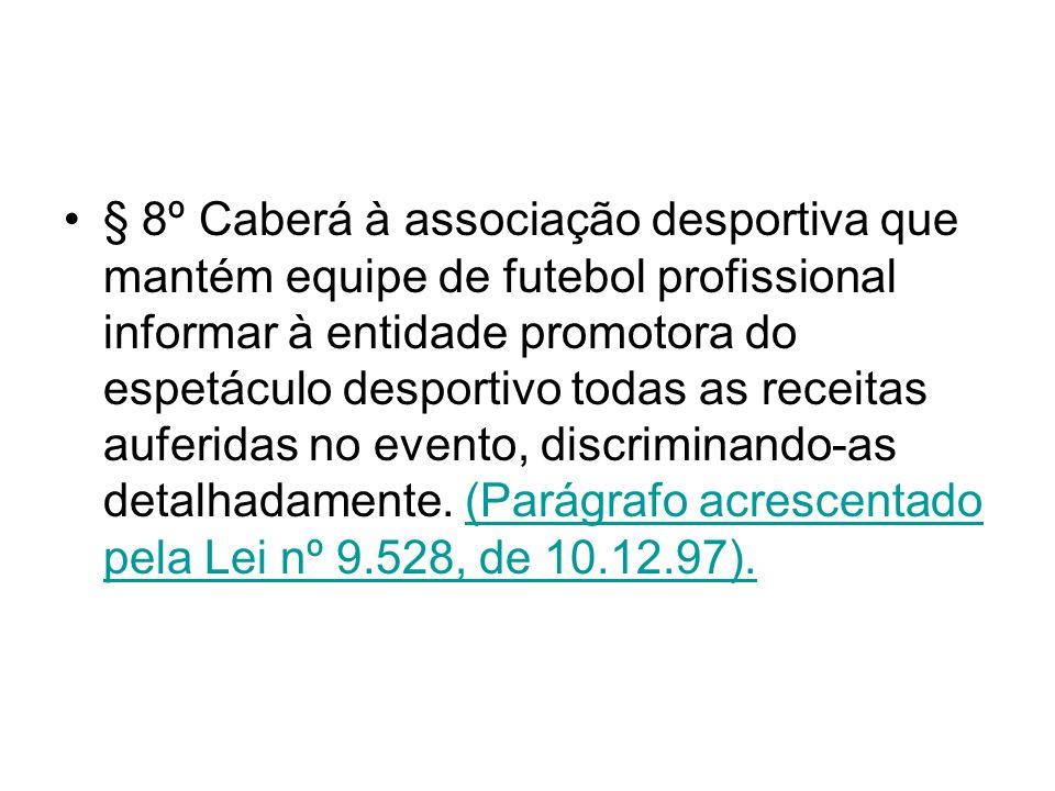 § 8º Caberá à associação desportiva que mantém equipe de futebol profissional informar à entidade promotora do espetáculo desportivo todas as receitas