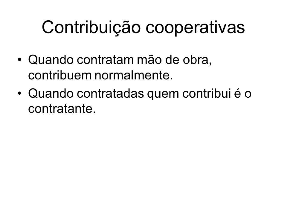 Contribuição cooperativas Quando contratam mão de obra, contribuem normalmente. Quando contratadas quem contribui é o contratante.
