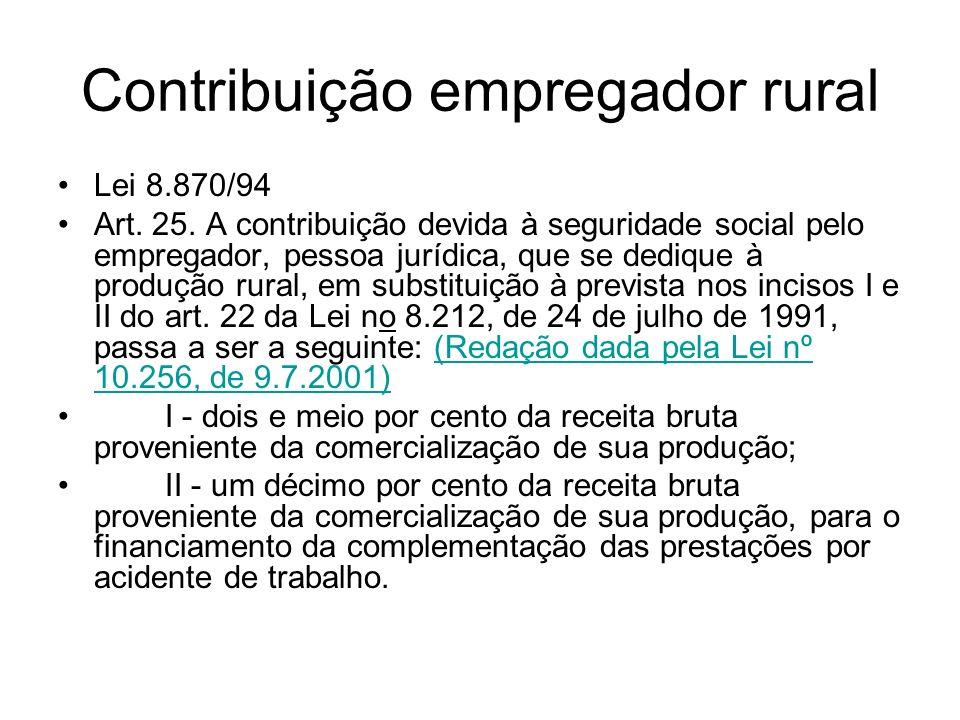 Contribuição empregador rural Lei 8.870/94 Art. 25. A contribuição devida à seguridade social pelo empregador, pessoa jurídica, que se dedique à produ