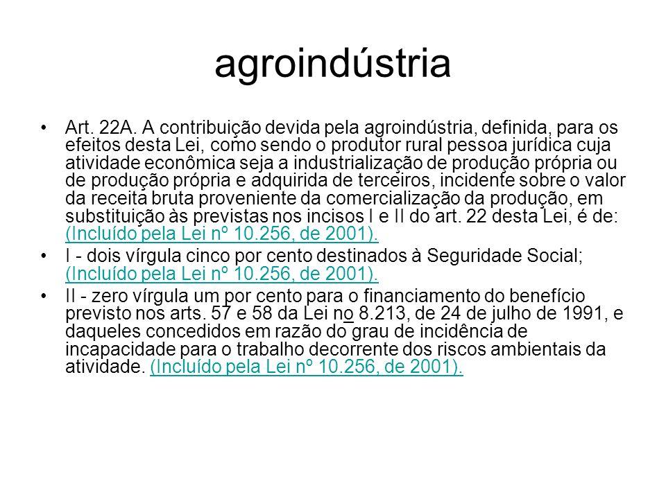 agroindústria Art. 22A. A contribuição devida pela agroindústria, definida, para os efeitos desta Lei, como sendo o produtor rural pessoa jurídica cuj