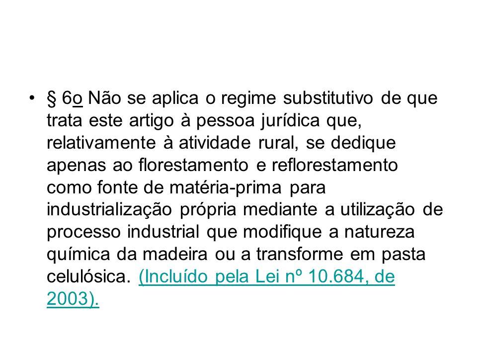 § 6o Não se aplica o regime substitutivo de que trata este artigo à pessoa jurídica que, relativamente à atividade rural, se dedique apenas ao florest
