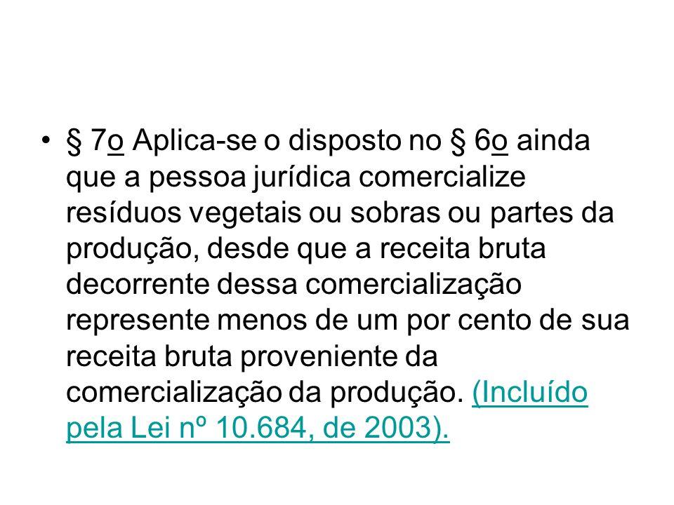 § 7o Aplica-se o disposto no § 6o ainda que a pessoa jurídica comercialize resíduos vegetais ou sobras ou partes da produção, desde que a receita brut