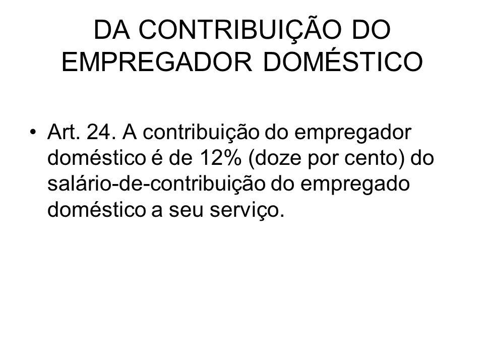 DA CONTRIBUIÇÃO DO EMPREGADOR DOMÉSTICO Art. 24. A contribuição do empregador doméstico é de 12% (doze por cento) do salário-de-contribuição do empreg