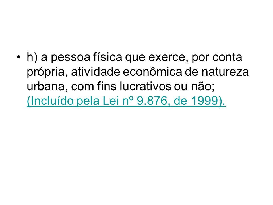 h) a pessoa física que exerce, por conta própria, atividade econômica de natureza urbana, com fins lucrativos ou não; (Incluído pela Lei nº 9.876, de