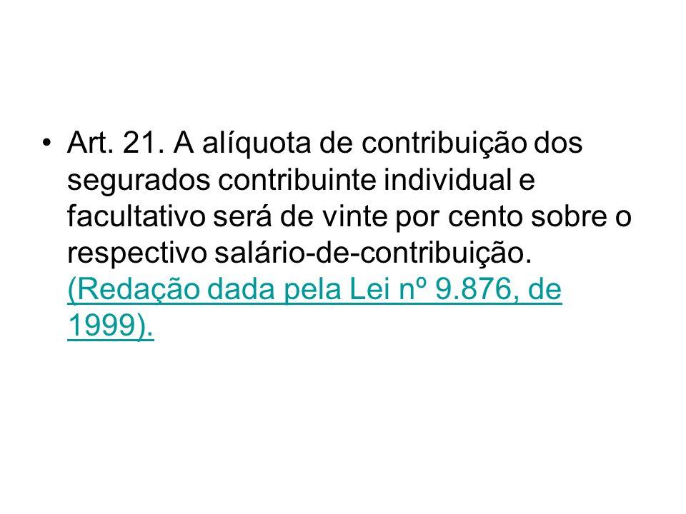 Art. 21. A alíquota de contribuição dos segurados contribuinte individual e facultativo será de vinte por cento sobre o respectivo salário-de-contribu