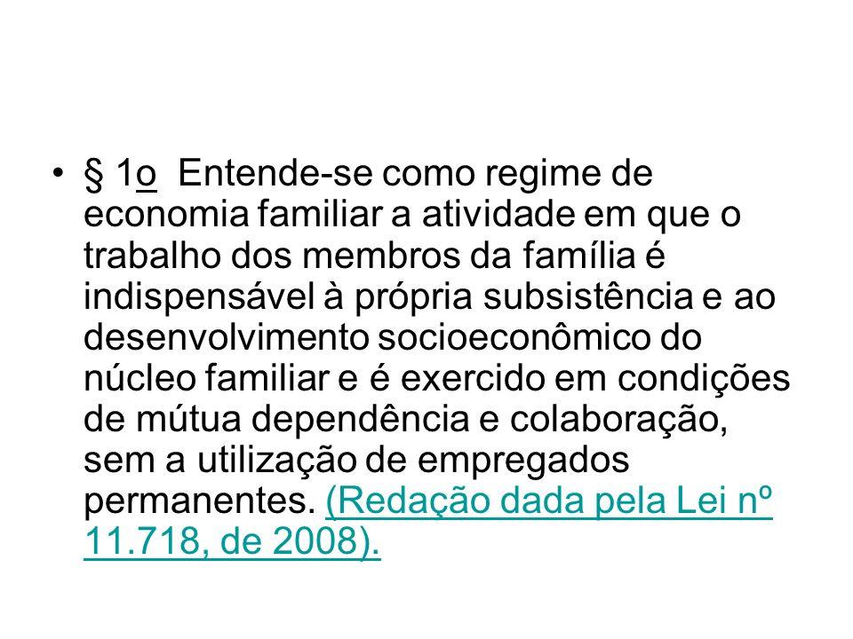 § 1o Entende-se como regime de economia familiar a atividade em que o trabalho dos membros da família é indispensável à própria subsistência e ao dese