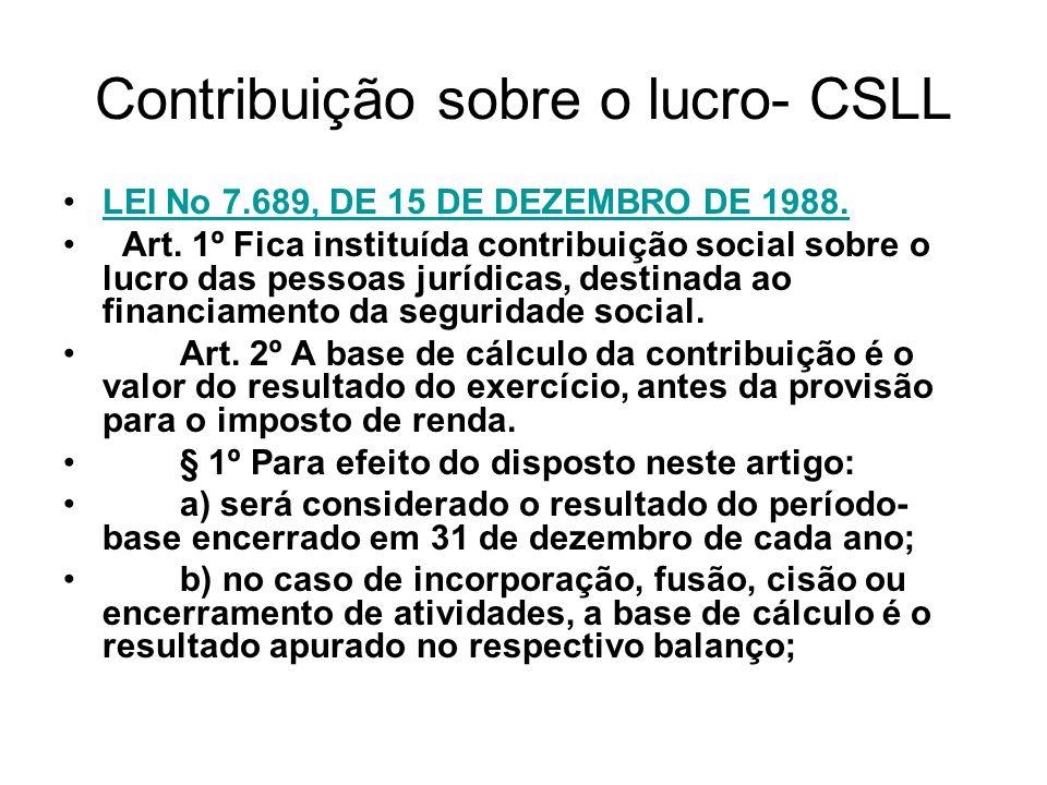 Contribuição sobre o lucro- CSLL LEI No 7.689, DE 15 DE DEZEMBRO DE 1988. Art. 1º Fica instituída contribuição social sobre o lucro das pessoas jurídi