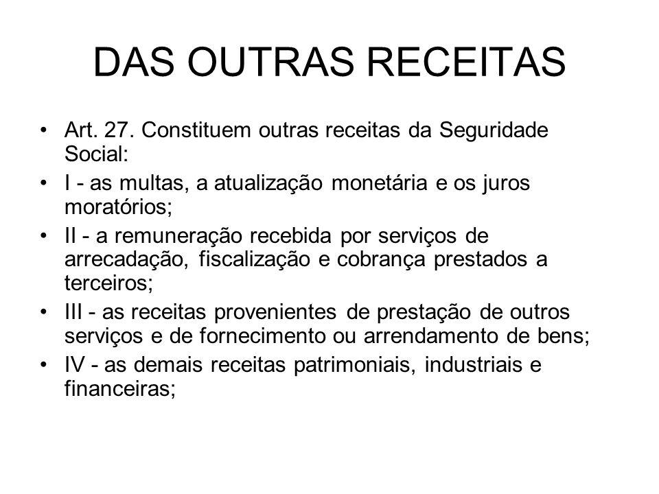 DAS OUTRAS RECEITAS Art. 27. Constituem outras receitas da Seguridade Social: I - as multas, a atualização monetária e os juros moratórios; II - a rem