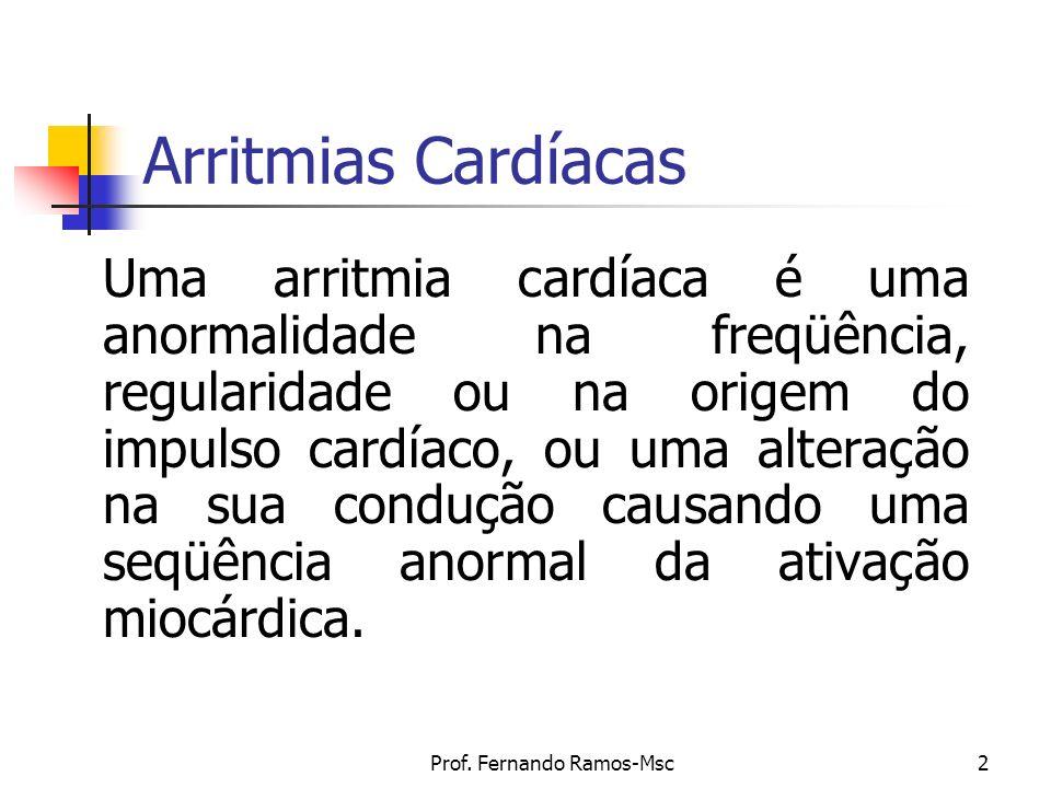 Prof. Fernando Ramos-Msc2 Arritmias Cardíacas Uma arritmia cardíaca é uma anormalidade na freqüência, regularidade ou na origem do impulso cardíaco, o