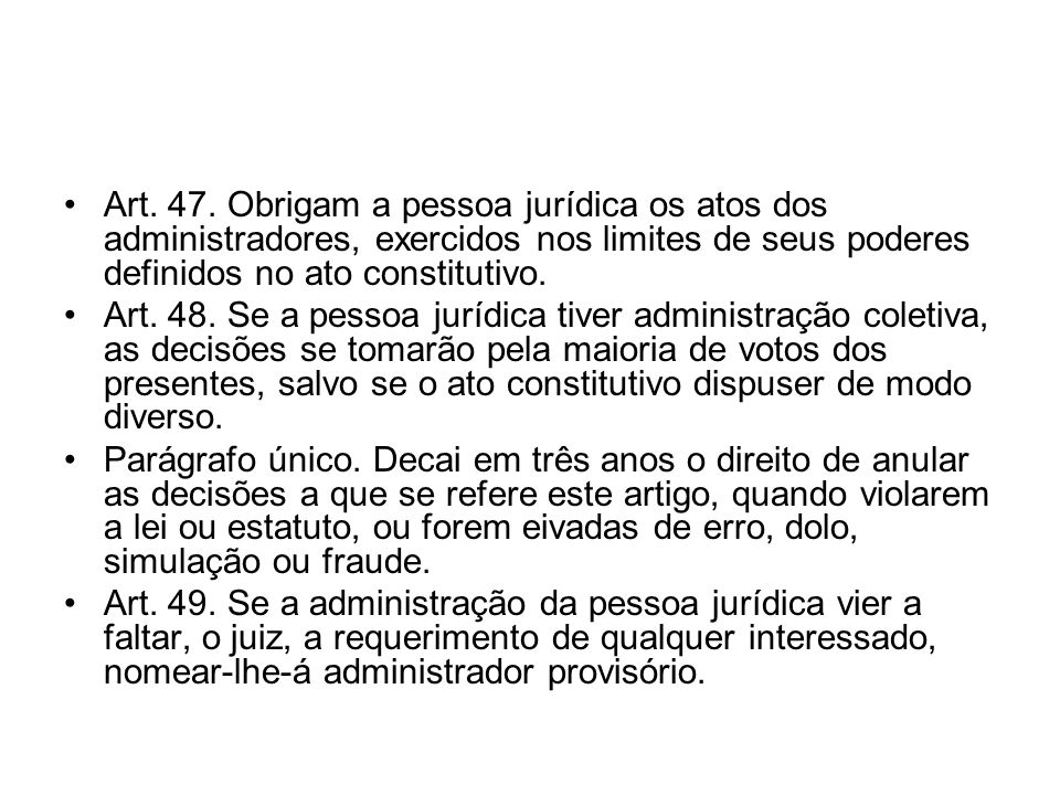 Art. 47. Obrigam a pessoa jurídica os atos dos administradores, exercidos nos limites de seus poderes definidos no ato constitutivo. Art. 48. Se a pes