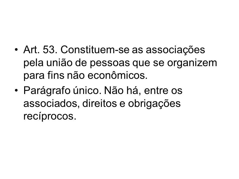 Art. 53. Constituem-se as associações pela união de pessoas que se organizem para fins não econômicos. Parágrafo único. Não há, entre os associados, d