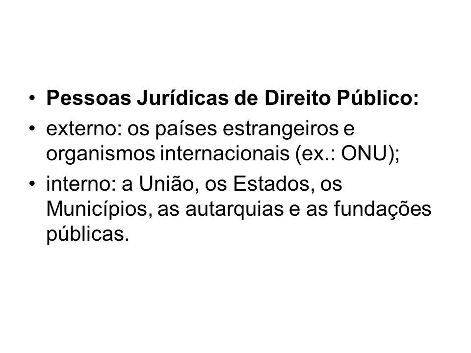 Pessoas Jurídicas de Direito Público: externo: os países estrangeiros e organismos internacionais (ex.: ONU); interno: a União, os Estados, os Municíp