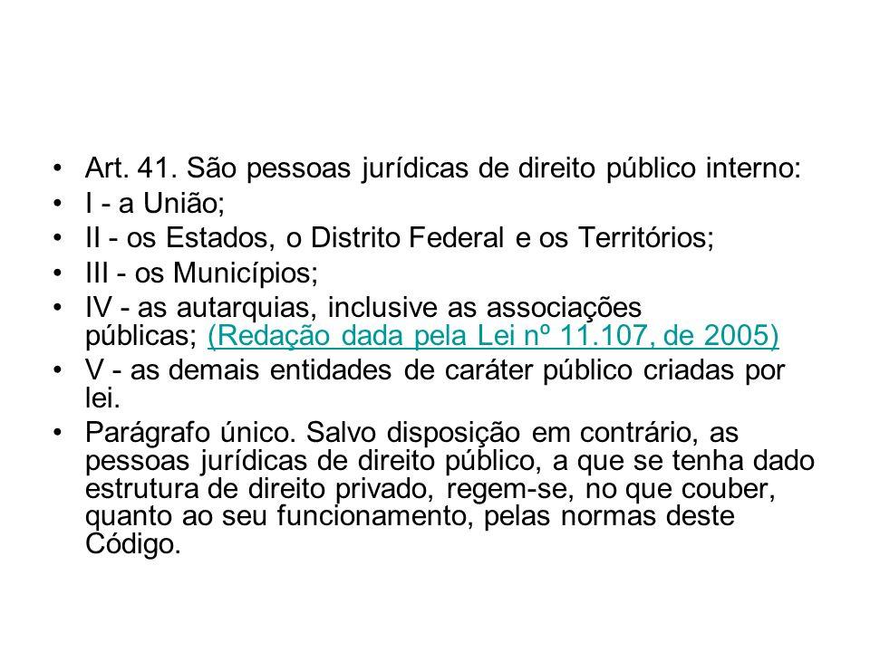 Art. 41. São pessoas jurídicas de direito público interno: I - a União; II - os Estados, o Distrito Federal e os Territórios; III - os Municípios; IV