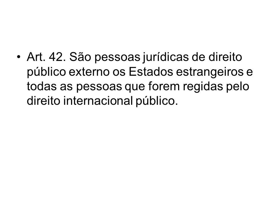 Art. 42. São pessoas jurídicas de direito público externo os Estados estrangeiros e todas as pessoas que forem regidas pelo direito internacional públ