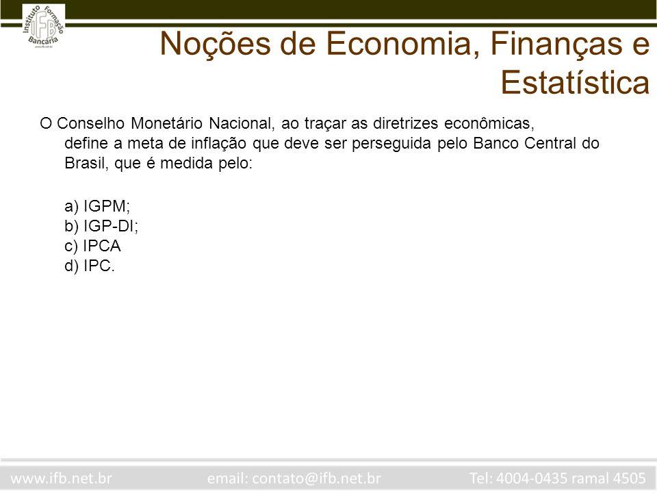 Noções de Economia, Finanças e Estatística O Conselho Monetário Nacional, ao traçar as diretrizes econômicas, define a meta de inflação que deve ser perseguida pelo Banco Central do Brasil, que é medida pelo: a) IGPM; FGV b) IGP-DI; FGV c) IPCA IBGE d) IPC.