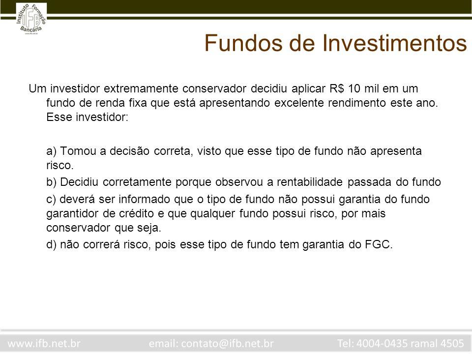 Fundos de Investimentos Um investidor extremamente conservador decidiu aplicar R$ 10 mil em um fundo de renda fixa que está apresentando excelente ren