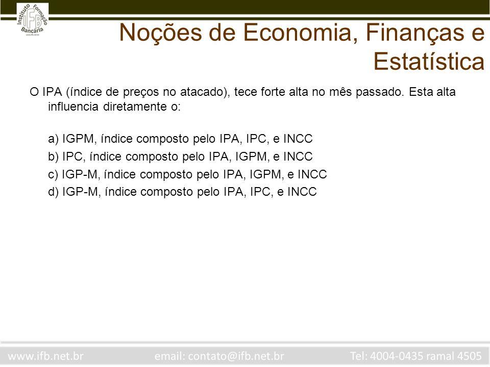 Noções de Economia, Finanças e Estatística O IPA (índice de preços no atacado), tece forte alta no mês passado. Esta alta influencia diretamente o: a)