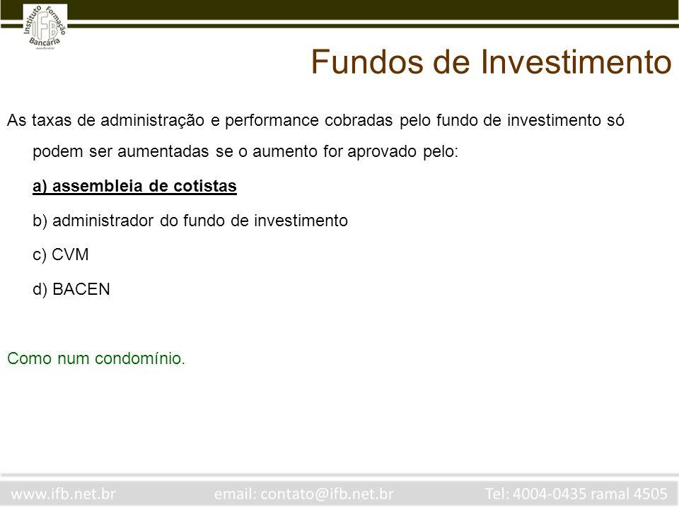 As taxas de administração e performance cobradas pelo fundo de investimento só podem ser aumentadas se o aumento for aprovado pelo: a) assembleia de c