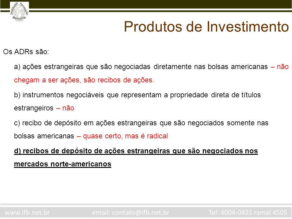 Os ADRs são: a) ações estrangeiras que são negociadas diretamente nas bolsas americanas – não chegam a ser ações, são recibos de ações. b) instrumento