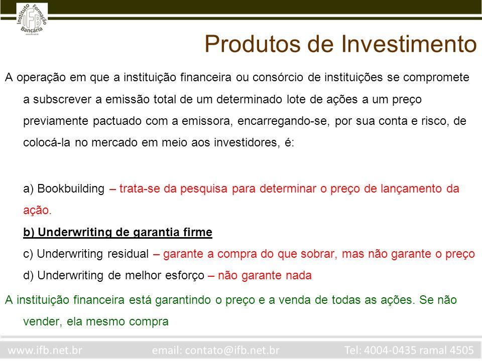 Produtos de Investimento A operação em que a instituição financeira ou consórcio de instituições se compromete a subscrever a emissão total de um dete