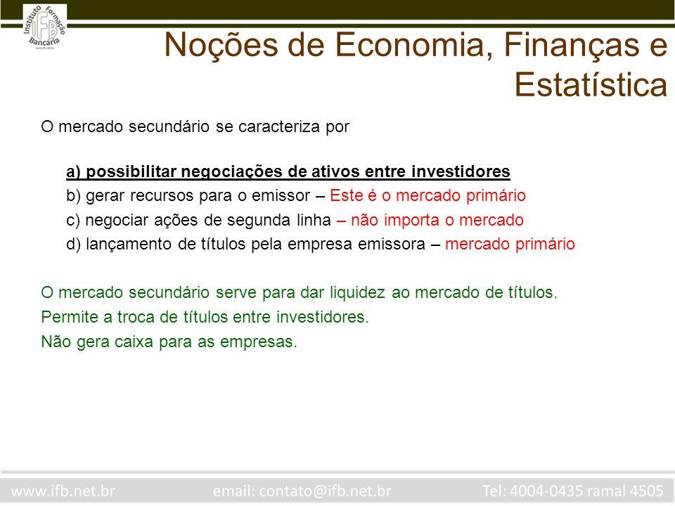 Noções de Economia, Finanças e Estatística O mercado secundário se caracteriza por a) possibilitar negociações de ativos entre investidores b) gerar r