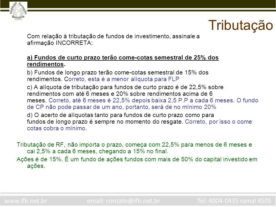 Tributação Com relação à tributação de fundos de investimento, assinale a afirmação INCORRETA: a) Fundos de curto prazo terão come-cotas semestral de