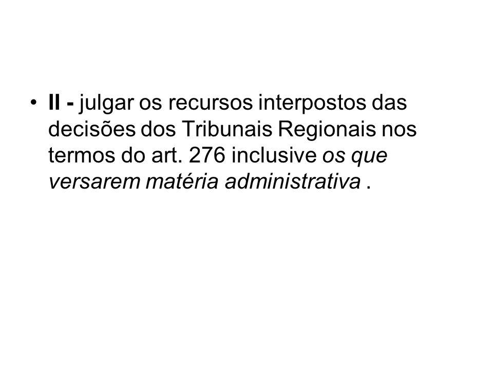 II - julgar os recursos interpostos das decisões dos Tribunais Regionais nos termos do art. 276 inclusive os que versarem matéria administrativa.