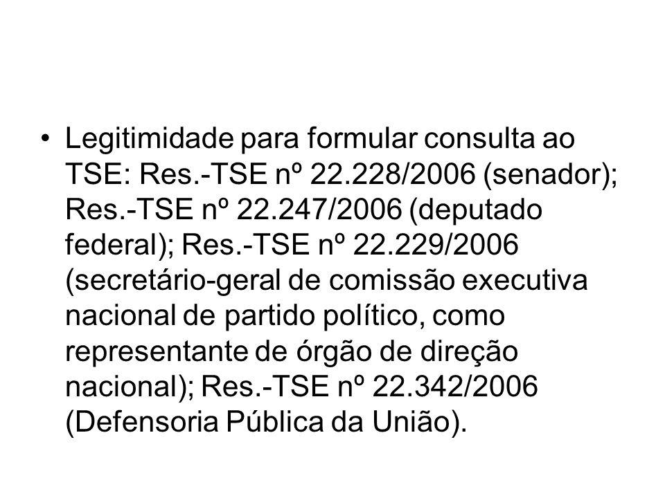 Legitimidade para formular consulta ao TSE: Res.-TSE nº 22.228/2006 (senador); Res.-TSE nº 22.247/2006 (deputado federal); Res.-TSE nº 22.229/2006 (se