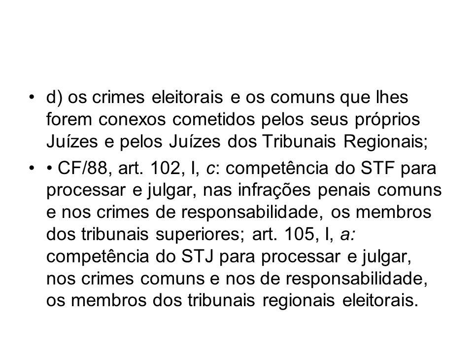 d) os crimes eleitorais e os comuns que lhes forem conexos cometidos pelos seus próprios Juízes e pelos Juízes dos Tribunais Regionais; CF/88, art. 10