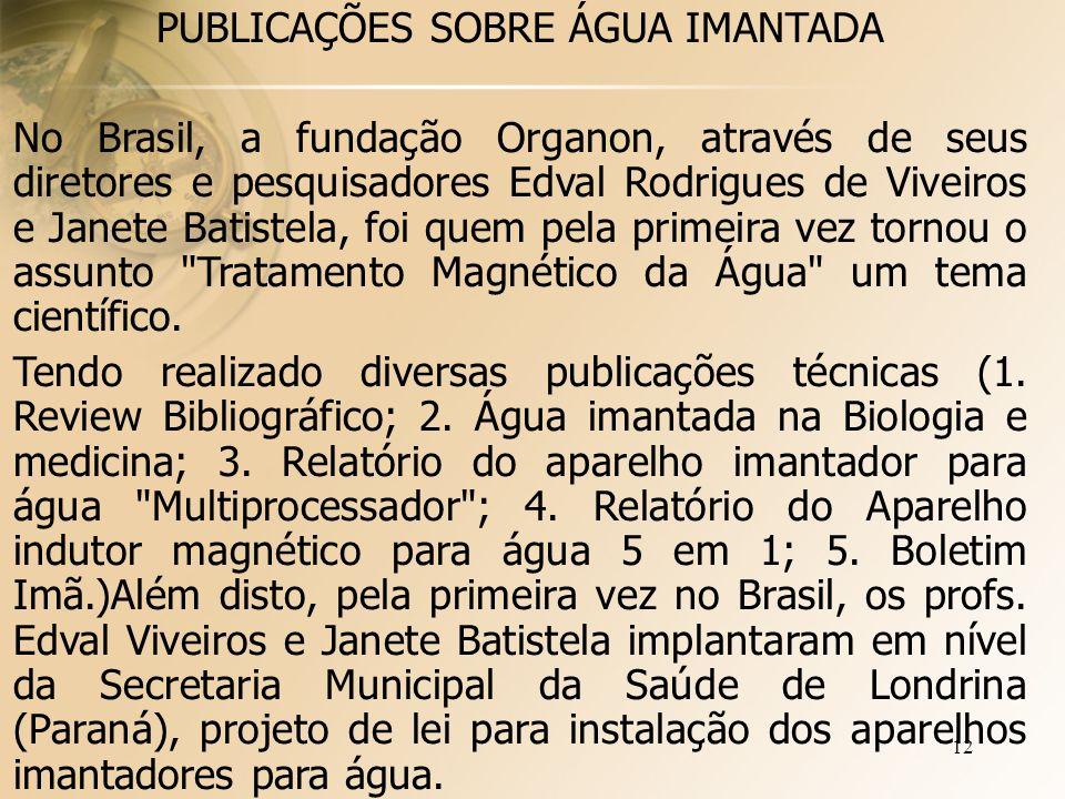 12 PUBLICAÇÕES SOBRE ÁGUA IMANTADA No Brasil, a fundação Organon, através de seus diretores e pesquisadores Edval Rodrigues de Viveiros e Janete Batistela, foi quem pela primeira vez tornou o assunto Tratamento Magnético da Água um tema científico.