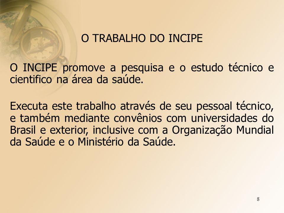8 O TRABALHO DO INCIPE O INCIPE promove a pesquisa e o estudo técnico e cientifico na área da saúde.