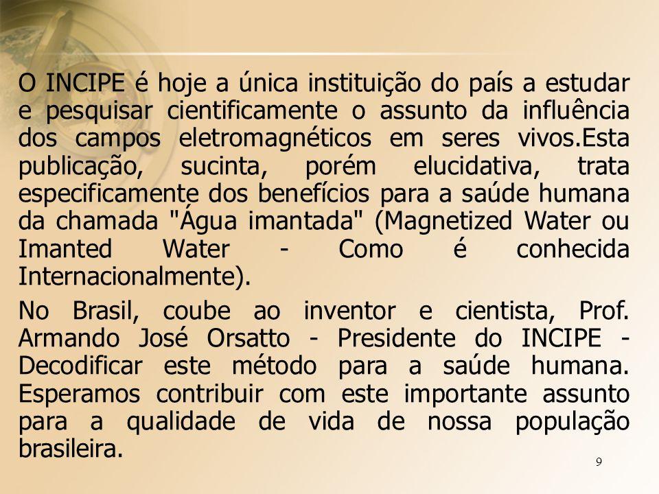 10 PESQUISAS REALIZADAS PELO INCIPE Os resultados das pesquisas do INCIPE coincidem exatamente com o que cientistas e médicos ligados a Organização Mundial da Saúde afirmam sobre os benefícios com o uso da água imantada.Podemos resumir estes resultados dizendo que a ação da Água exposta ao campo magnético é a de eliminar o excesso de dióxidos de carbono, que normalmente fica agregado à hemoglobina no sangue, dificultando o transporte do oxigênio.