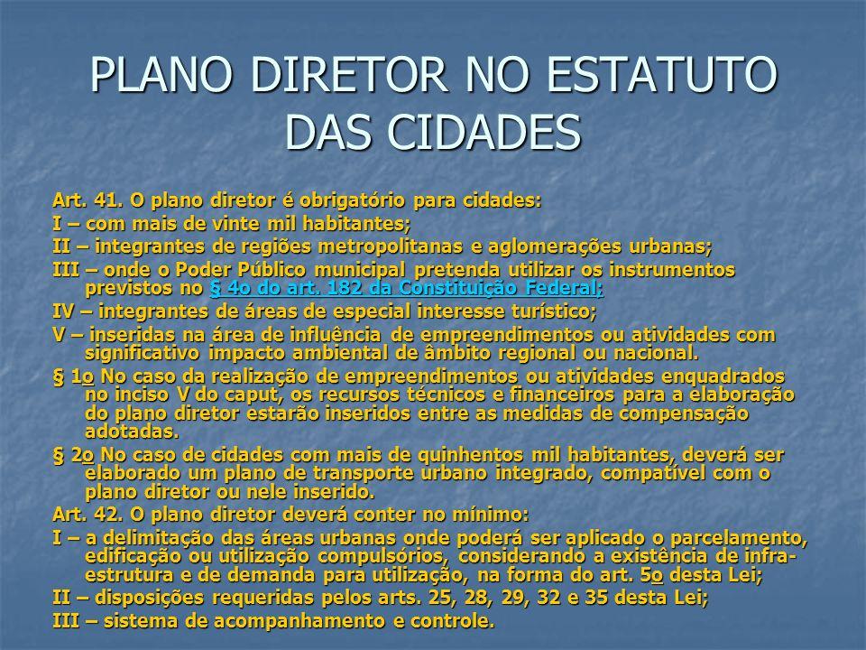 PLANO DIRETOR NO ESTATUTO DAS CIDADES Art. 41. O plano diretor é obrigatório para cidades: I – com mais de vinte mil habitantes; II – integrantes de r