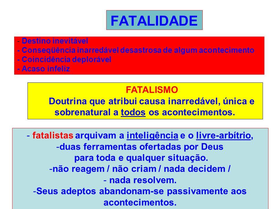 FATALIDADE - Destino inevitável - Conseqüência inarredável desastrosa de algum acontecimento - Coincidência deplorável - Acaso infeliz FATALISMO Doutr