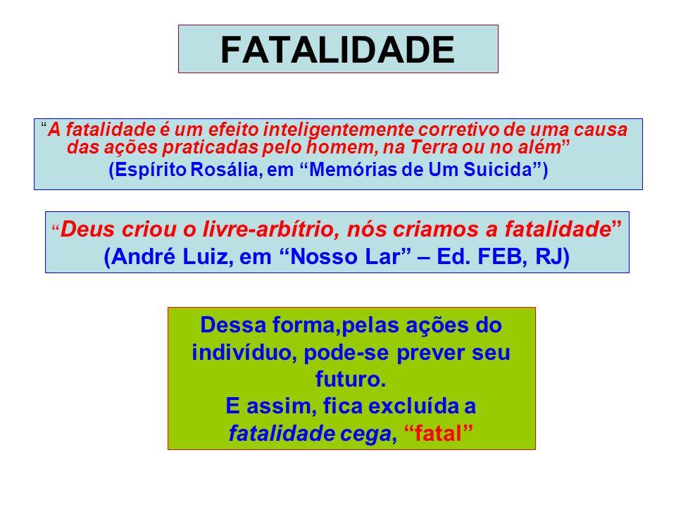 FATALIDADE A fatalidade é um efeito inteligentemente corretivo de uma causa das ações praticadas pelo homem, na Terra ou no além (Espírito Rosália, em