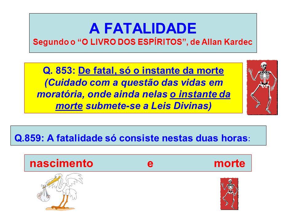 A FATALIDADE Segundo o O LIVRO DOS ESPÍRITOS, de Allan Kardec Q. 853: De fatal, só o instante da morte (Cuidado com a questão das vidas em moratória,