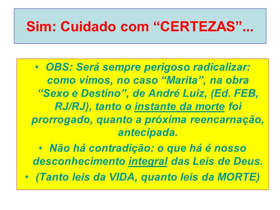Sim: Cuidado com CERTEZAS... OBS: Será sempre perigoso radicalizar: como vimos, no caso Marita, na obra Sexo e Destino, de André Luiz, (Ed. FEB, RJ/RJ
