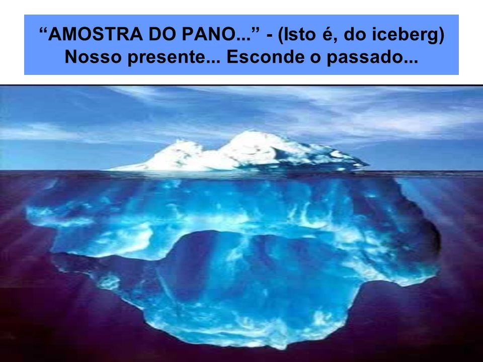 AMOSTRA DO PANO... - (Isto é, do iceberg) Nosso presente... Esconde o passado...