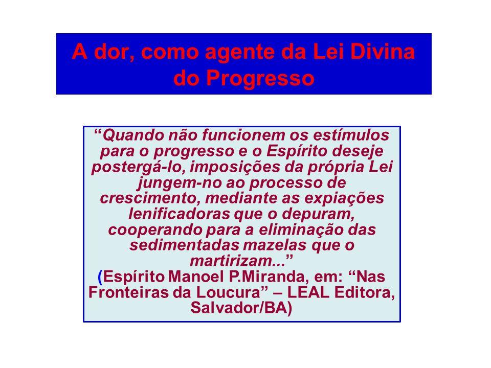 A dor, como agente da Lei Divina do Progresso Quando não funcionem os estímulos para o progresso e o Espírito deseje postergá-lo, imposições da própri