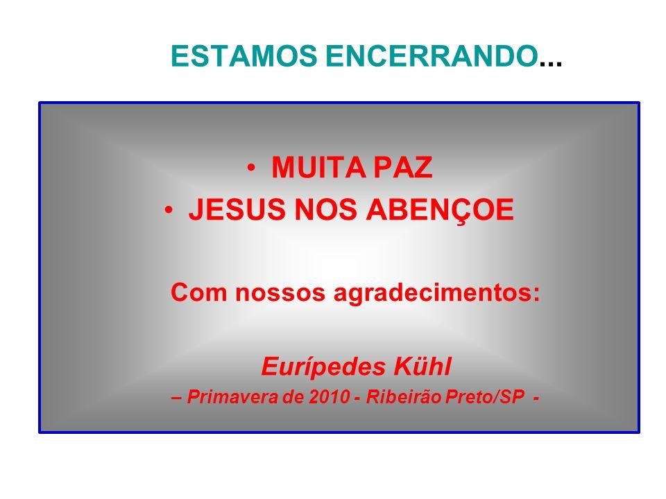 ESTAMOS ENCERRANDO... MUITA PAZ JESUS NOS ABENÇOE Com nossos agradecimentos: Eurípedes Kühl – Primavera de 2010 - Ribeirão Preto/SP -