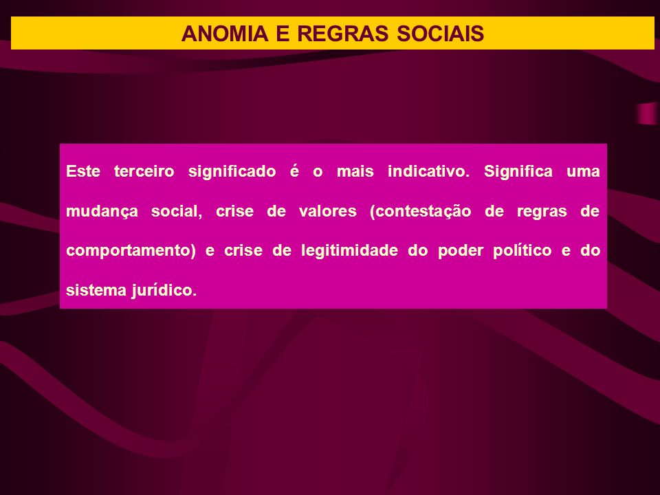 ANOMIA E REGRAS SOCIAIS Este terceiro significado é o mais indicativo. Significa uma mudança social, crise de valores (contestação de regras de compor