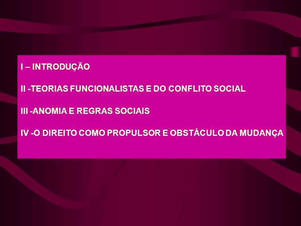 I – INTRODUÇÃO II -TEORIAS FUNCIONALISTAS E DO CONFLITO SOCIAL III -ANOMIA E REGRAS SOCIAIS IV -O DIREITO COMO PROPULSOR E OBSTÁCULO DA MUDANÇA