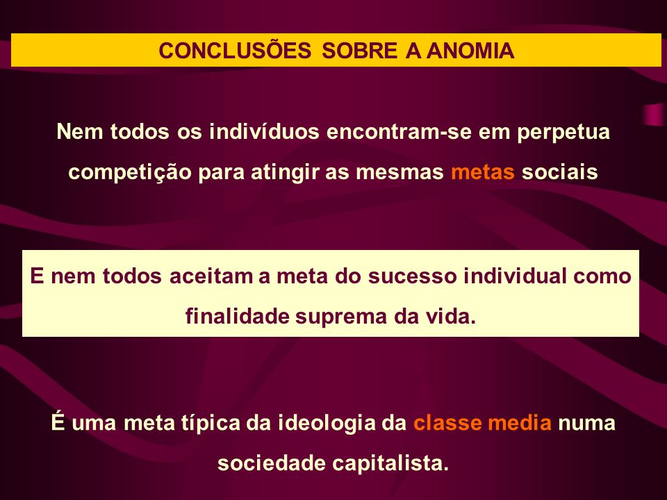 CONCLUSÕES SOBRE A ANOMIA Nem todos os indivíduos encontram-se em perpetua competição para atingir as mesmas metas sociais É uma meta típica da ideolo